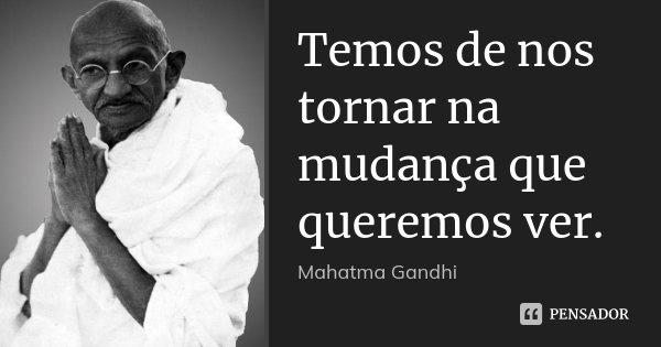 Temos de nos tornar na mudança que queremos ver.... Frase de Mahatma Gandhi.