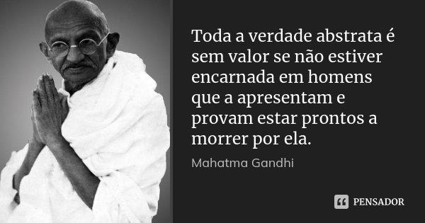 Toda a verdade abstrata é sem valor se não estiver encarnada em homens que a apresentam e provam estar prontos a morrer por ela.... Frase de Mahatma Gandhi.