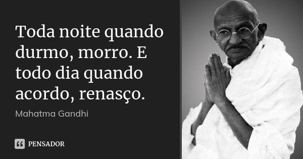 Toda noite quando durmo, morro. E todo dia quando acordo, renasço.... Frase de Mahatma Gandhi.