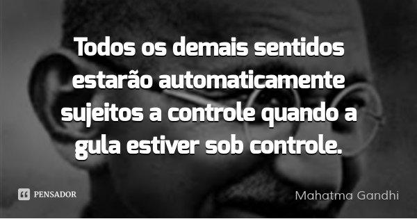 Todos os demais sentidos estarão automaticamente sujeitos a controle quando a gula estiver sob controle.... Frase de Mahatma Gandhi.