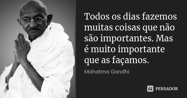 Todos os dias fazemos muitas coisas que não são importantes. Mas é muito importante que as façamos.... Frase de Mahatma Gandhi.