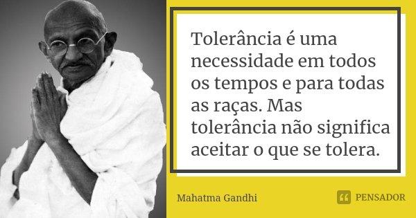 Tolerância é uma necessidade em todos os tempos e para todas as raças. Mas tolerância não significa aceitar o que se tolera.... Frase de Mahatma Gandhi.