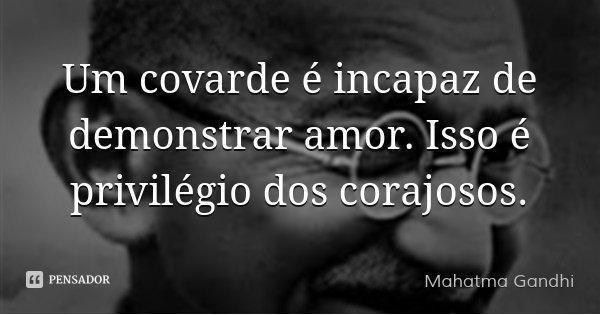 Um covarde é incapaz de demonstrar amor. Isso é privilégio dos corajosos.... Frase de Mahatma Gandhi.