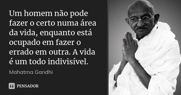 Um homem não pode fazer o certo numa área da vida, enquanto está ocupado em fazer o errado em outra. A vida é um todo indivisível.... Frase de Mahatma Gandhi.