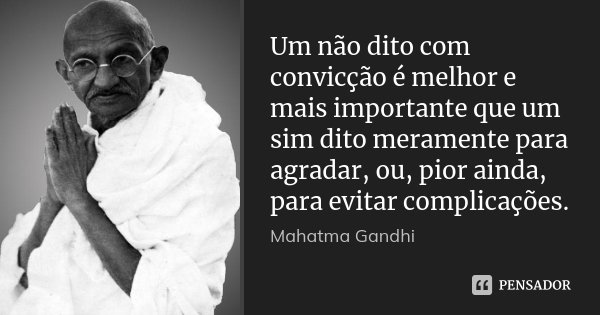 Um não dito com convicção é melhor e mais importante que um sim dito meramente para agradar, ou, pior ainda, para evitar complicações.... Frase de Mahatma Gandhi.