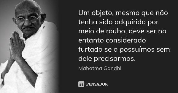Um objeto, mesmo que não tenha sido adquirido por meio de roubo, deve ser no entanto considerado furtado se o possuímos sem dele precisarmos.... Frase de Mahatma Gandhi.