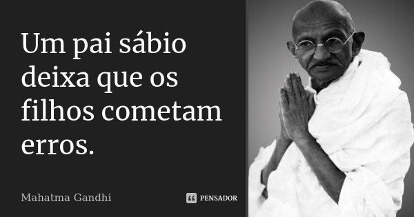 Um pai sábio deixa que os filhos cometam erros.... Frase de Mahatma Gandhi.
