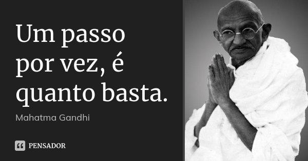 Um passo por vez, é quanto basta.... Frase de Mahatma Gandhi.