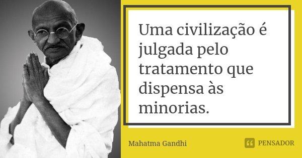 Uma civilização é julgada pelo tratamento que dispensa às minorias.... Frase de Mahatma Gandhi.