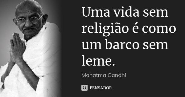 Uma vida sem religião é como um barco sem leme.... Frase de Mahatma Gandhi.