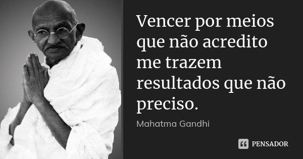 Vencer por meios que não acredito me trazem resultados que não preciso.... Frase de Mahatma Gandhi.