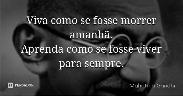 Mahatma Gandhi: Viva Como Se Fosse Morrer Amanhã. Aprend
