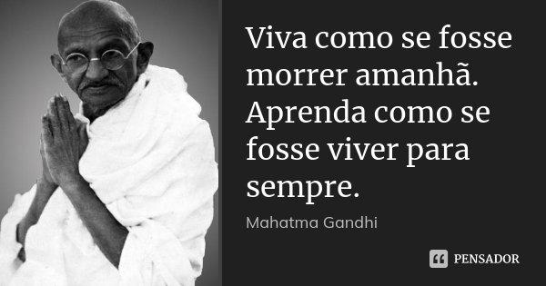 Viva como se fosse morrer amanhã. Aprenda como se fosse viver para sempre.... Frase de Mahatma Gandhi.