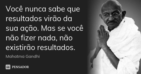 Você nunca sabe que resultados virão da sua ação. Mas se você não fizer nada, não existirão resultados.... Frase de Mahatma Gandhi.