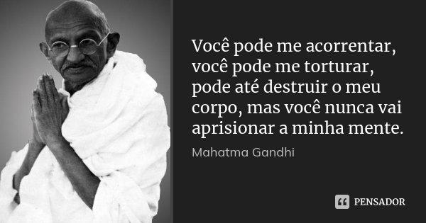 Você pode me acorrentar, você pode me torturar, pode até destruir o meu corpo, mas você nunca vai aprisionar a minha mente.... Frase de Mahatma Gandhi.