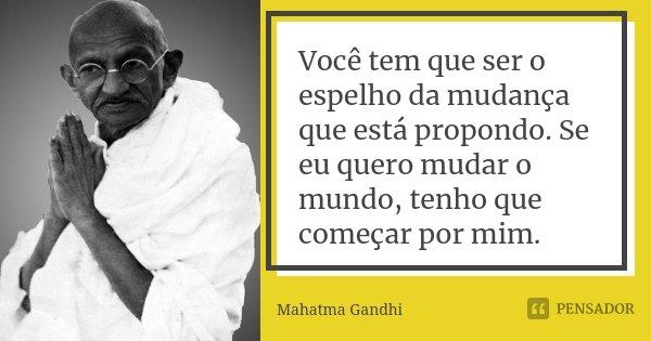 Você tem que ser o espelho da mudança que está propondo. Se eu quero mudar o mundo, tenho que começar por mim.... Frase de Mahatma Gandhi.