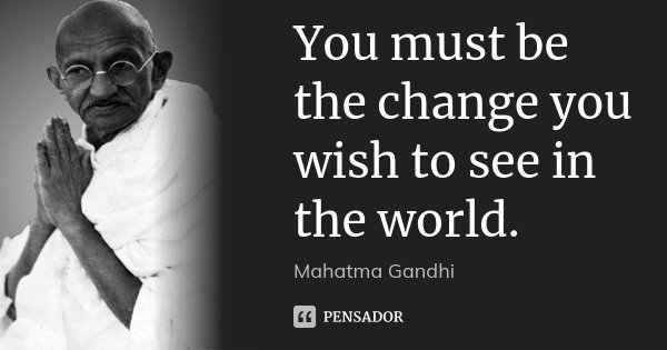 You must be the change you wish to see in the world.... Frase de Mahatma Gandhi.
