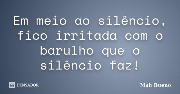 Em meio ao silêncio, fico irritada com o barulho que o silêncio faz!... Frase de Mah Bueno.