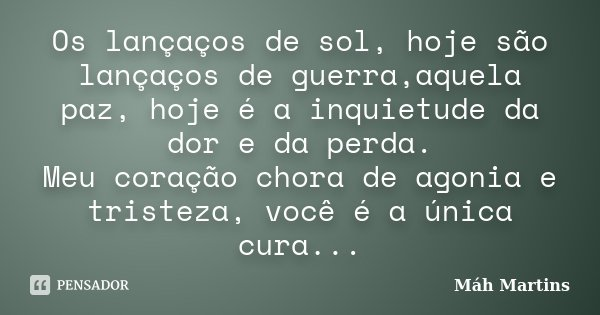 Os lançaços de sol, hoje são lançaços de guerra,aquela paz, hoje é a inquietude da dor e da perda. Meu coração chora de agonia e tristeza, você é a única cura..... Frase de Máh Martins.
