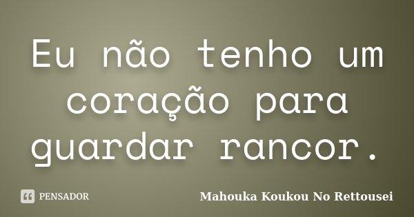 Eu não tenho um coração para guardar rancor.... Frase de Mahouka Koukou No Rettousei.