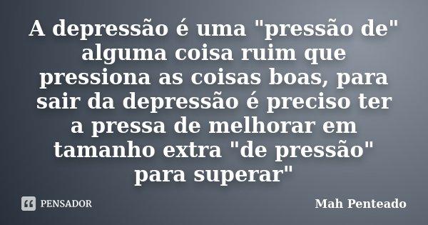 """A depressão é uma """"pressão de"""" alguma coisa ruim que pressiona as coisas boas, para sair da depressão é preciso ter a pressa de melhorar em tamanho ex... Frase de Mah Penteado."""