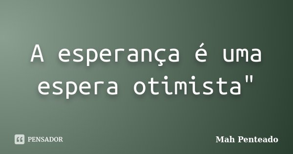 """A esperança é uma espera otimista""""... Frase de Mah Penteado."""