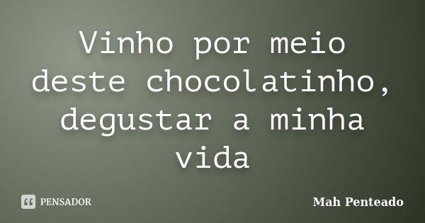 Vinho por meio deste chocolatinho, degustar a minha vida... Frase de Mah Penteado.