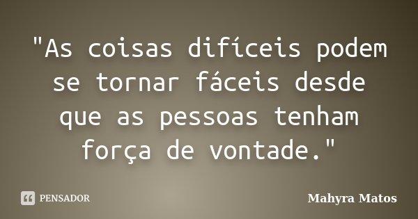"""""""As coisas difíceis podem se tornar fáceis desde que as pessoas tenham força de vontade.""""... Frase de Mahyra Matos."""