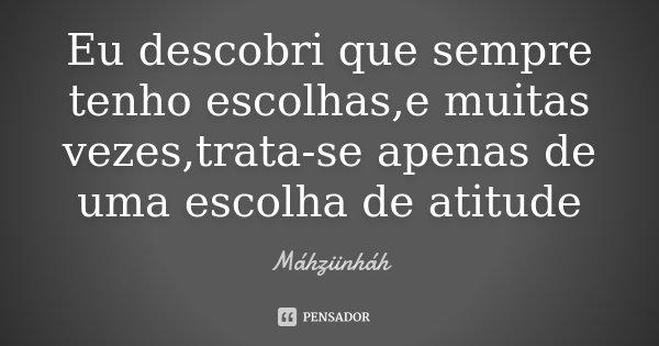 Eu descobri que sempre tenho escolhas,e muitas vezes,trata-se apenas de uma escolha de atitude... Frase de Máhziinháh.