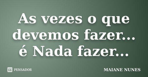 As vezes o que devemos fazer... é Nada fazer...... Frase de Maiane Nunes.