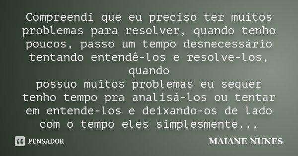 Compreendi que eu preciso ter muitos problemas para resolver, quando tenho poucos, passo um tempo desnecessário tentando entendê-los e resolve-los, quando possu... Frase de Maiane Nunes.