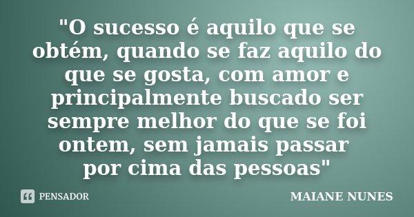 """""""O sucesso é aquilo que se obtém, quando se faz aquilo do que se gosta, com amor e principalmente buscado ser sempre melhor do que se foi ontem, sem jamais... Frase de Maiane Nunes."""