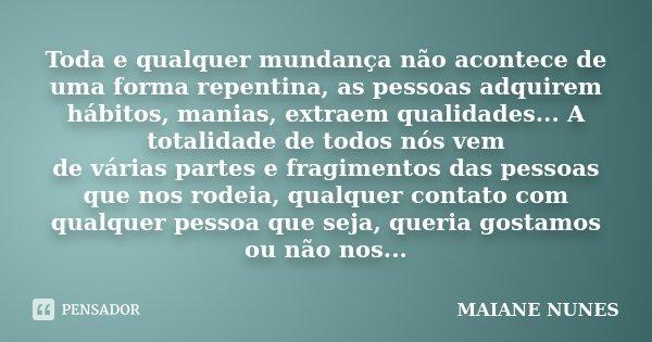 Toda e qualquer mundança não acontece de uma forma repentina, as pessoas adquirem hábitos, manias, extraem qualidades... A totalidade de todos nós vem de várias... Frase de Maiane Nunes.