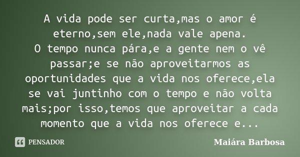 A vida pode ser curta,mas o amor é eterno,sem ele,nada vale apena. O tempo nunca pára,e a gente nem o vê passar;e se não aproveitarmos as oportunidades que a vi... Frase de Maiára Barbosa.