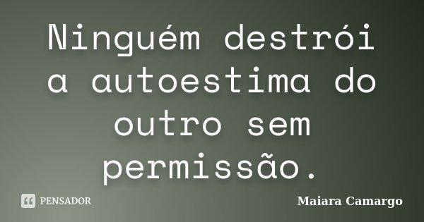 Ninguém destrói a autoestima do outro sem permissão.... Frase de Maiara Camargo.