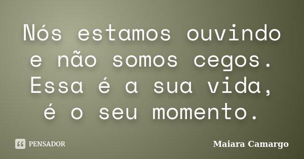 Nós estamos ouvindo e não somos cegos. Essa é a sua vida, é o seu momento.... Frase de Maiara Camargo.