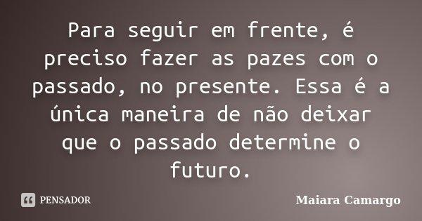 Para seguir em frente, é preciso fazer as pazes com o passado, no presente. Essa é a única maneira de não deixar que o passado determine o futuro.... Frase de Maiara Camargo.