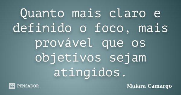 Quanto mais claro e definido o foco, mais provável que os objetivos sejam atingidos.... Frase de Maiara Camargo.
