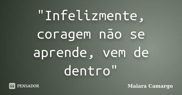 """""""Infelizmente, coragem não se aprende, vem de dentro""""... Frase de Maiara Camargo."""