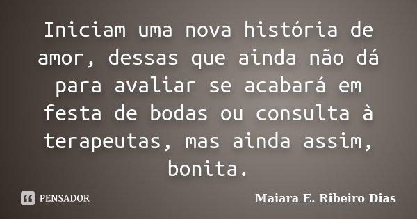 Iniciam uma nova história de amor, dessas que ainda não dá para avaliar se acabará em festa de bodas ou consulta à terapeutas, mas ainda assim, bonita.... Frase de Maiara E. Ribeiro Dias.