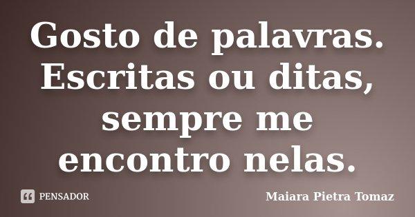 Gosto de palavras. Escritas ou ditas, sempre me encontro nelas.... Frase de Maiara Pietra Tomaz.