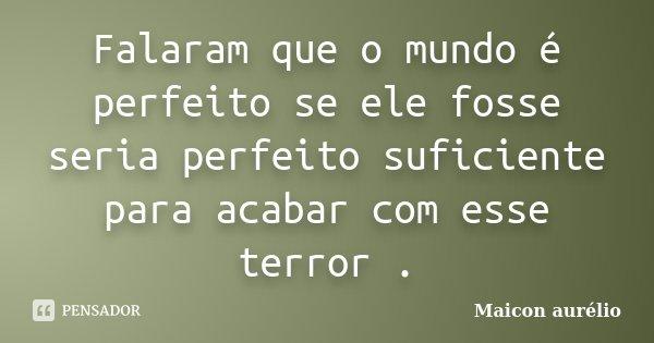 Falaram que o mundo é perfeito se ele fosse seria perfeito suficiente para acabar com esse terror .... Frase de Maicon aurélio.
