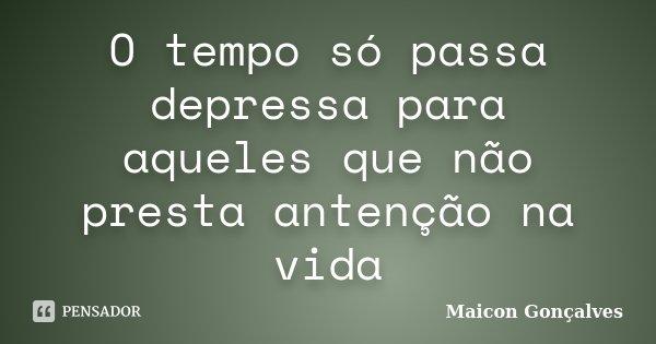 O tempo só passa depressa para aqueles que não presta antenção na vida... Frase de Maicon Gonçalves.