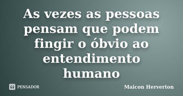 As vezes as pessoas pensam que podem fingir o óbvio ao entendimento humano... Frase de Maicon Herverton.