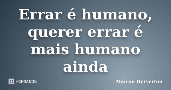 Errar é humano, querer errar é mais humano ainda... Frase de Maicon Herverton.