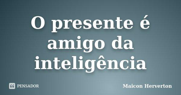 O presente é amigo da inteligência... Frase de Maicon Herverton.