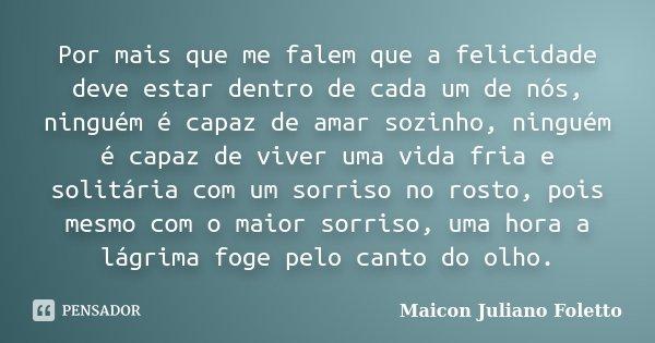 Por mais que me falem que a felicidade deve estar dentro de cada um de nós, ninguém é capaz de amar sozinho, ninguém é capaz de viver uma vida fria e solitária ... Frase de Maicon Juliano Foletto.