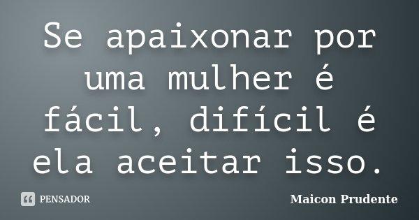 Se apaixonar por uma mulher é fácil, difícil é ela aceitar isso.... Frase de Maicon Prudente.