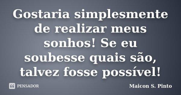 Gostaria simplesmente de realizar meus sonhos! Se eu soubesse quais são, talvez fosse possível!... Frase de Maicon S. Pinto.