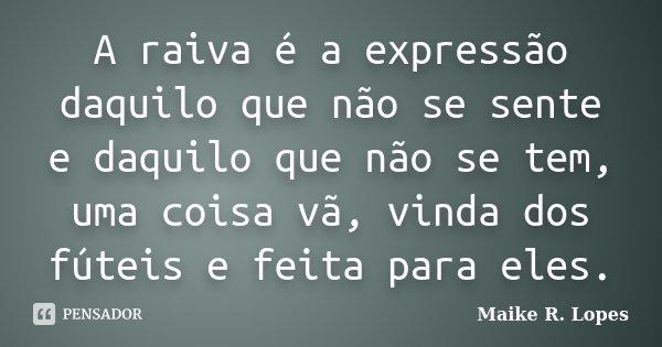 A raiva é a expressão daquilo que não se sente e daquilo que não se tem, uma coisa vã, vinda dos fúteis e feita para eles.... Frase de Maike R. Lopes.